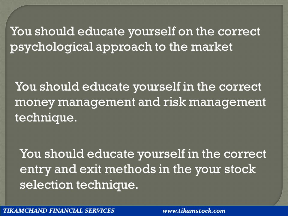 You should educate yourself on the correct psychological approach to the market