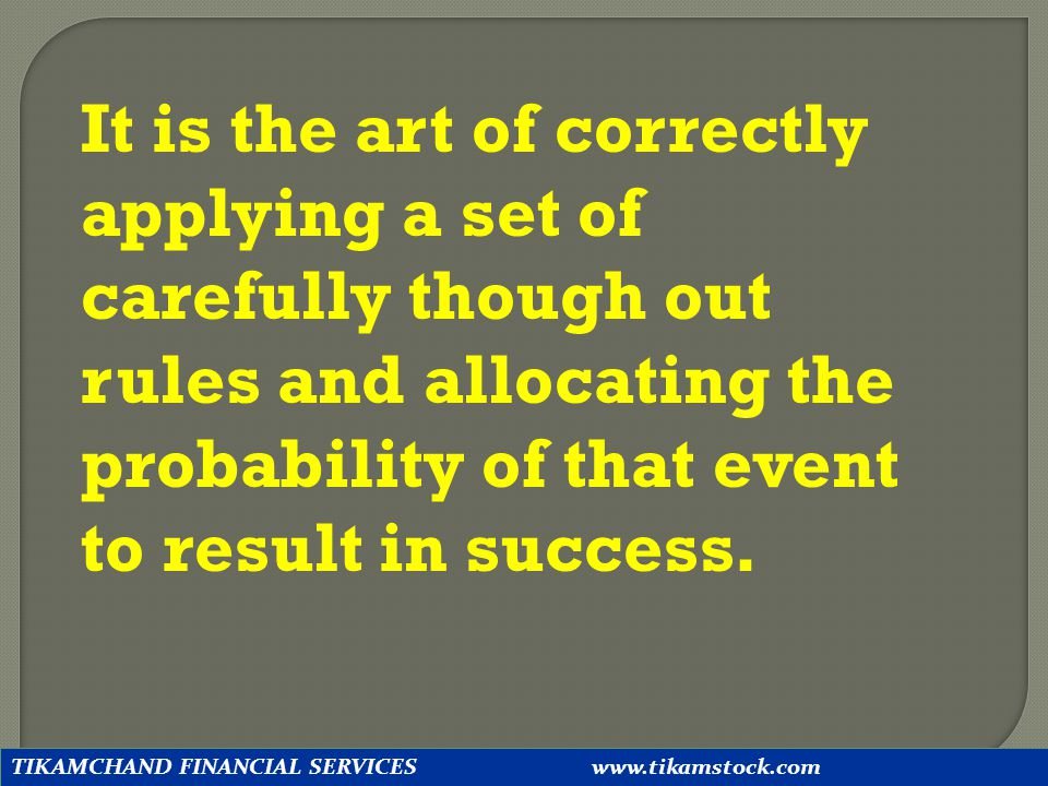 It is the art of correctly applying a set of carefully though out rules and allocating the probability of that event to result in success.