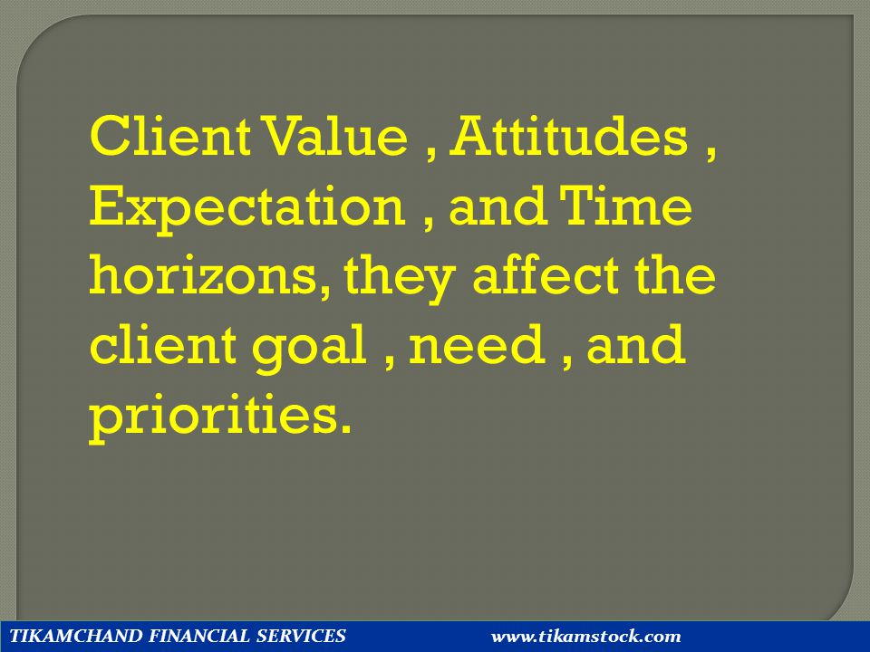 Client Value , Attitudes , Expectation , and Time horizons, they affect the client goal , need , and priorities.