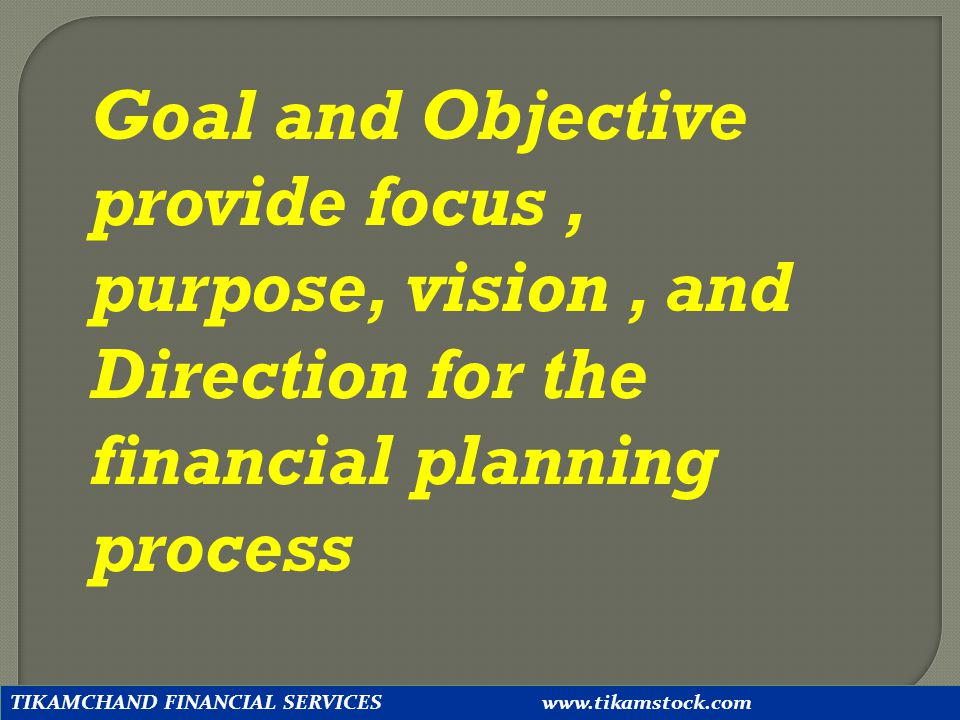 Goal and Objective provide focus , purpose, vision , and Direction for the financial planning process