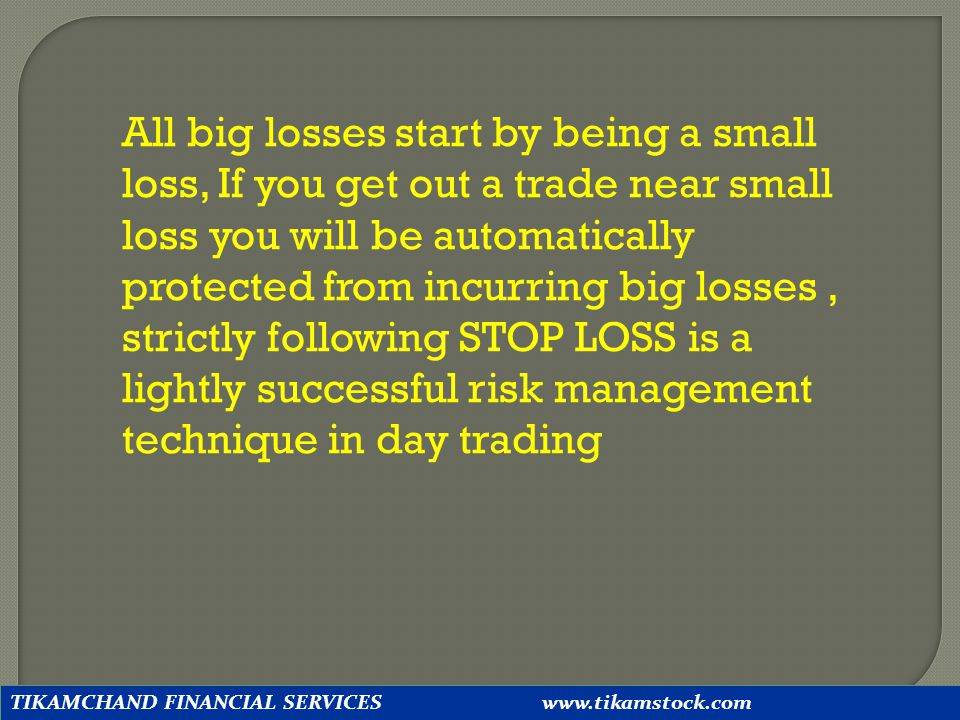 All big losses start by being a small loss, If you get out a trade near small loss you will be automatically protected from incurring big losses , strictly following STOP LOSS is a lightly successful risk management technique in day trading