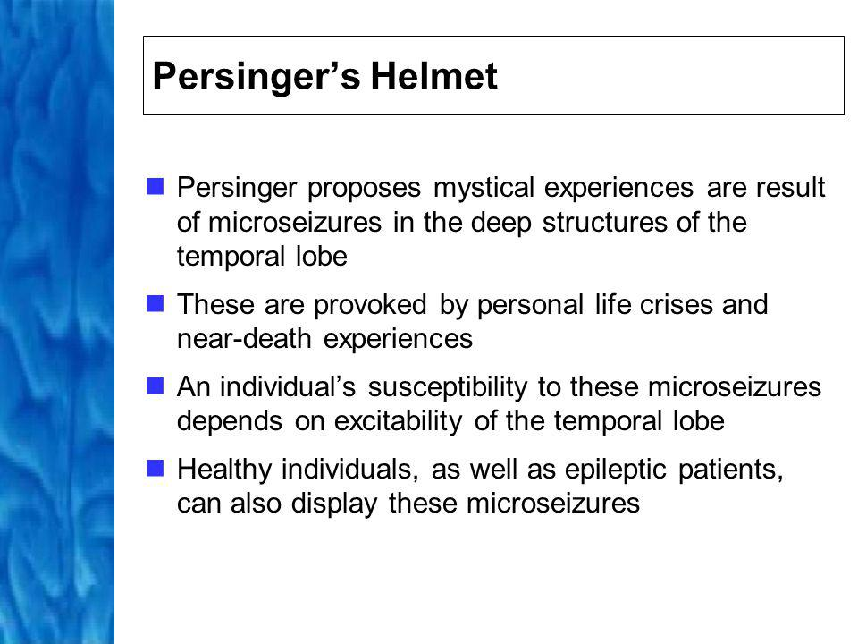 Persinger's Helmet Persinger proposes mystical experiences are result of microseizures in the deep structures of the temporal lobe.