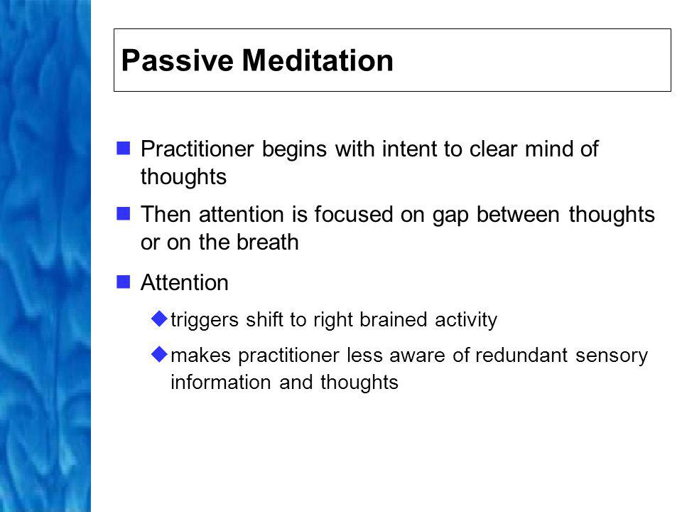 Passive Meditation Practitioner begins with intent to clear mind of thoughts. Then attention is focused on gap between thoughts or on the breath.