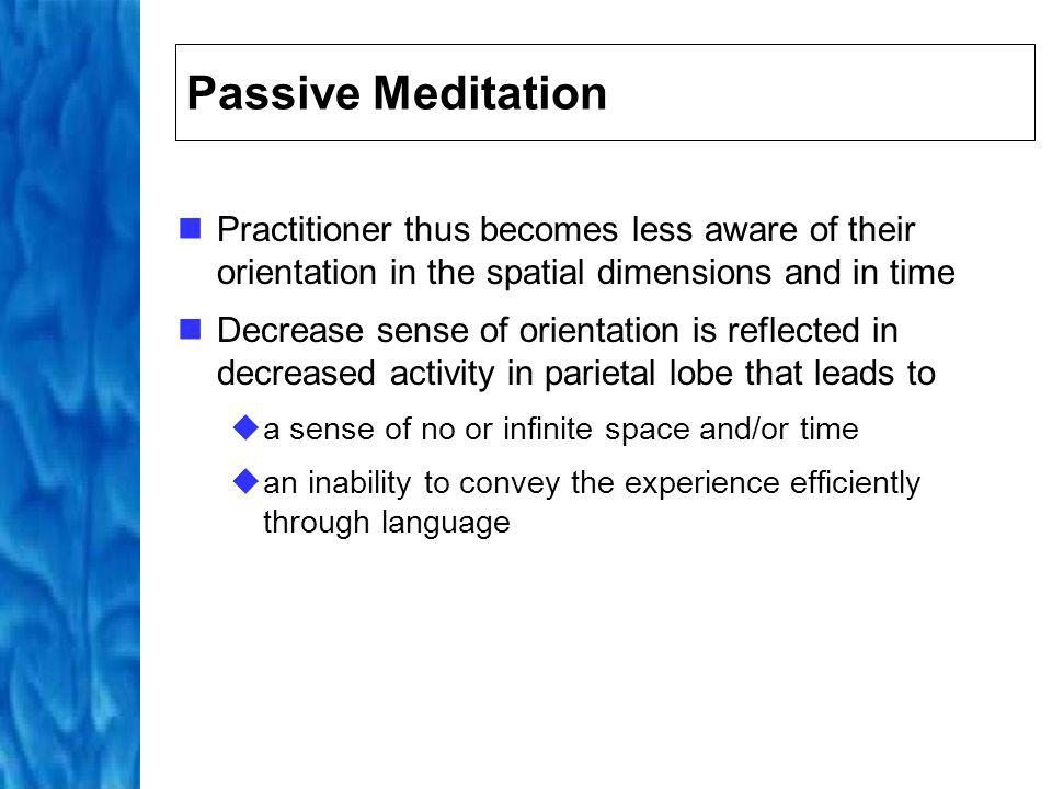 Passive Meditation Practitioner thus becomes less aware of their orientation in the spatial dimensions and in time.