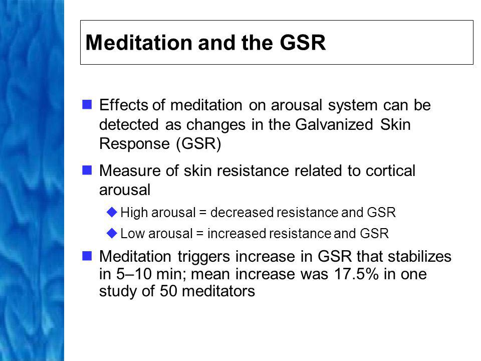Meditation and the GSR Effects of meditation on arousal system can be detected as changes in the Galvanized Skin Response (GSR)