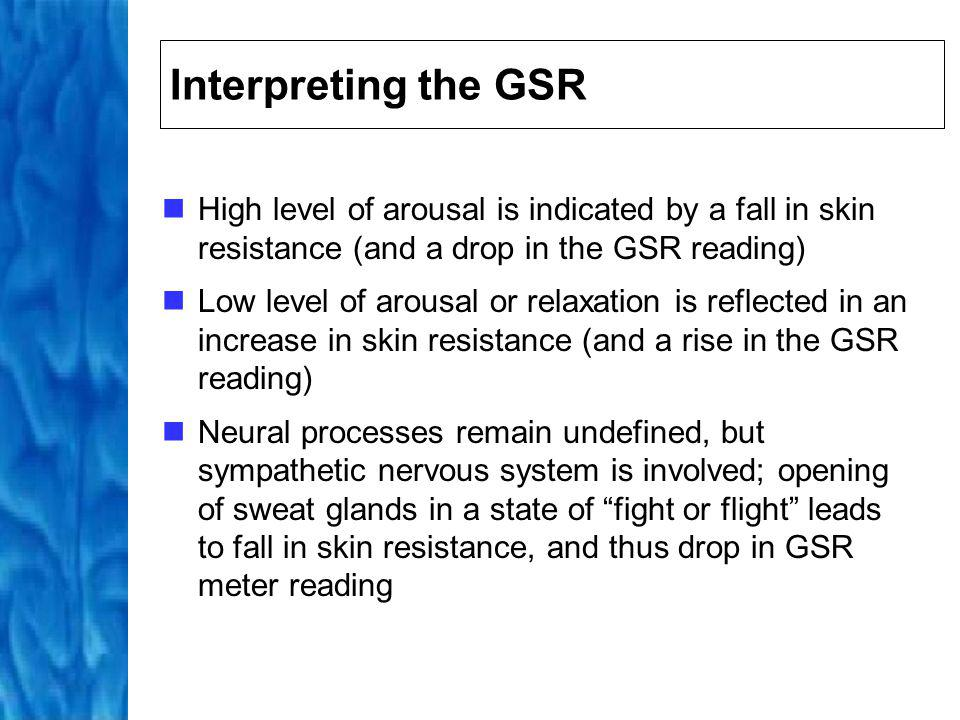 Interpreting the GSR High level of arousal is indicated by a fall in skin resistance (and a drop in the GSR reading)