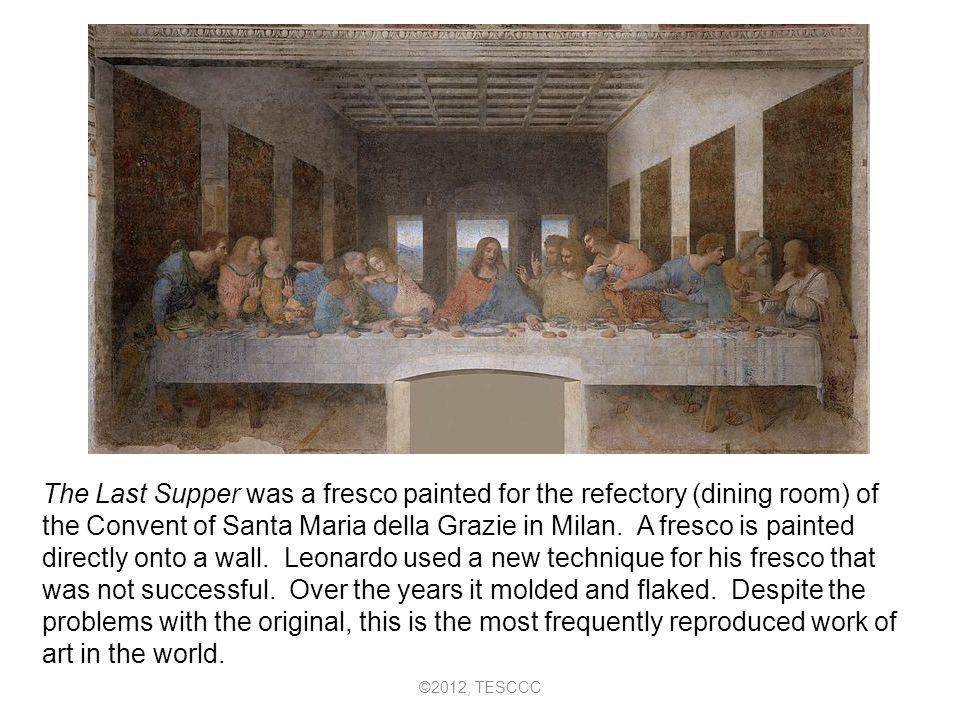 The Last Supper was a fresco painted for the refectory (dining room) of the Convent of Santa Maria della Grazie in Milan. A fresco is painted directly onto a wall. Leonardo used a new technique for his fresco that was not successful. Over the years it molded and flaked. Despite the problems with the original, this is the most frequently reproduced work of art in the world.