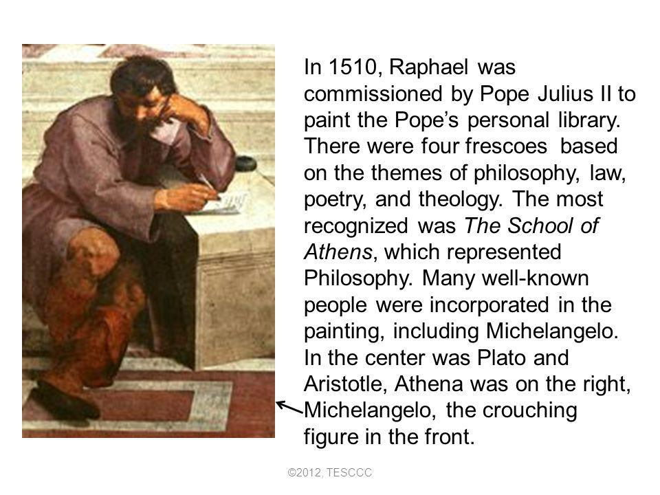 In 1510, Raphael was commissioned by Pope Julius II to paint the Pope's personal library. There were four frescoes based on the themes of philosophy, law, poetry, and theology. The most recognized was The School of Athens, which represented Philosophy. Many well-known people were incorporated in the painting, including Michelangelo. In the center was Plato and Aristotle, Athena was on the right, Michelangelo, the crouching figure in the front.