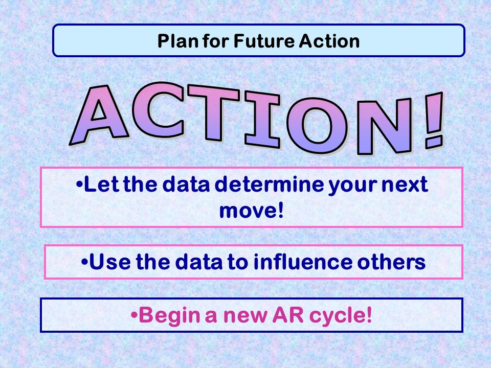 ACTION! Let the data determine your next move!