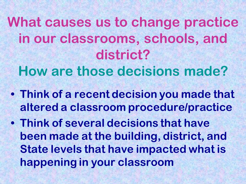 What causes us to change practice in our classrooms, schools, and district How are those decisions made