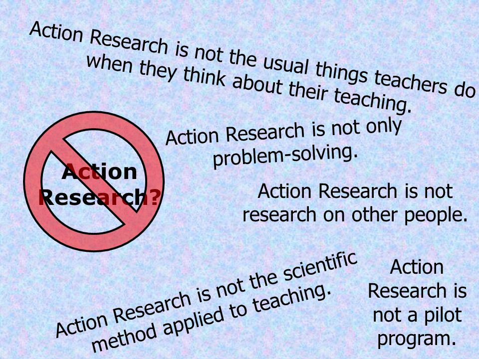 Action Research is not the usual things teachers do when they think about their teaching.
