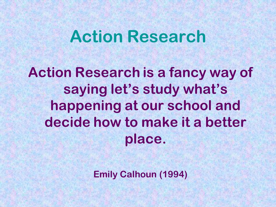 Action Research Action Research is a fancy way of saying let's study what's happening at our school and decide how to make it a better place.