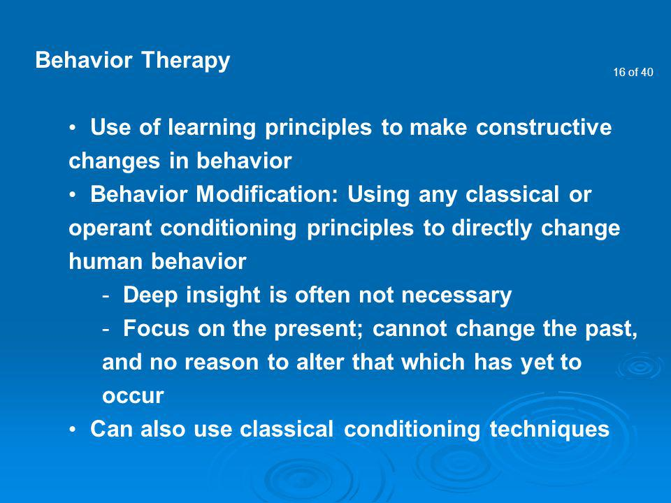 Behavior Therapy Use of learning principles to make constructive changes in behavior.
