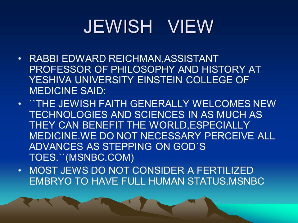 JEWISH VIEW RABBI EDWARD REICHMAN,ASSISTANT PROFESSOR OF PHILOSOPHY AND HISTORY AT YESHIVA UNIVERSITY EINSTEIN COLLEGE OF MEDICINE SAID: