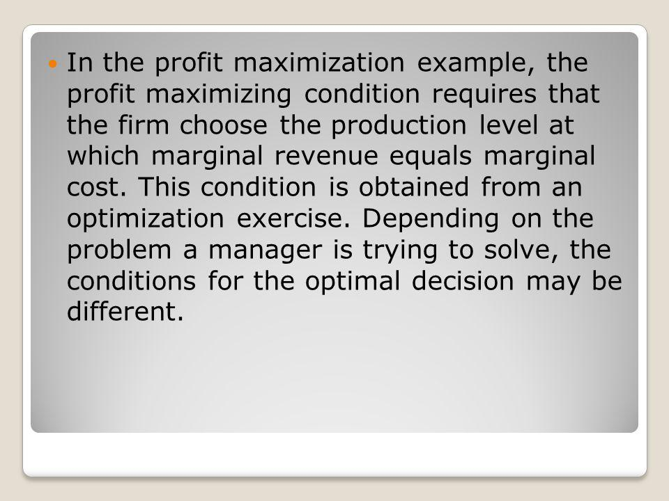 In the profit maximization example, the profit maximizing condition requires that the firm choose the production level at which marginal revenue equals marginal cost.