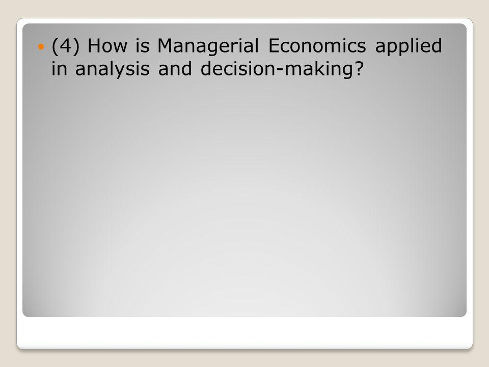 (4) How is Managerial Economics applied in analysis and decision-making