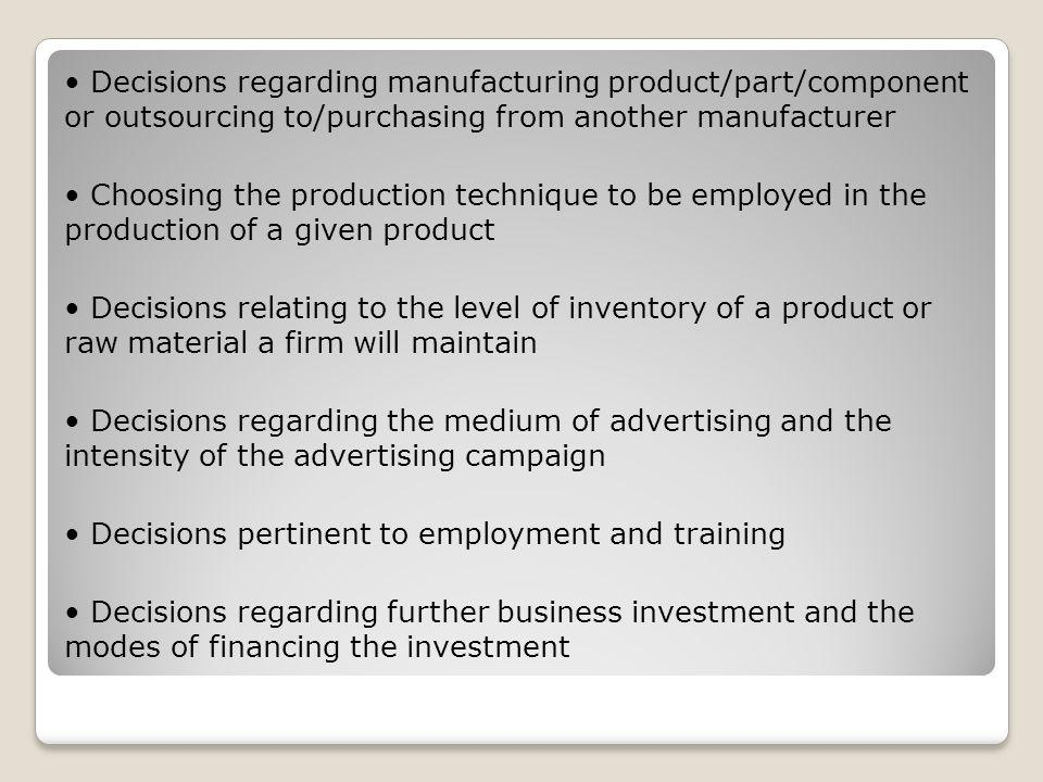 • Decisions regarding manufacturing product/part/component or outsourcing to/purchasing from another manufacturer • Choosing the production technique to be employed in the production of a given product • Decisions relating to the level of inventory of a product or raw material a firm will maintain • Decisions regarding the medium of advertising and the intensity of the advertising campaign • Decisions pertinent to employment and training • Decisions regarding further business investment and the modes of financing the investment