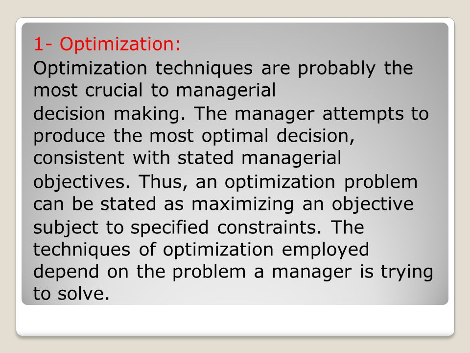 1- Optimization: Optimization techniques are probably the most crucial to managerial decision making.