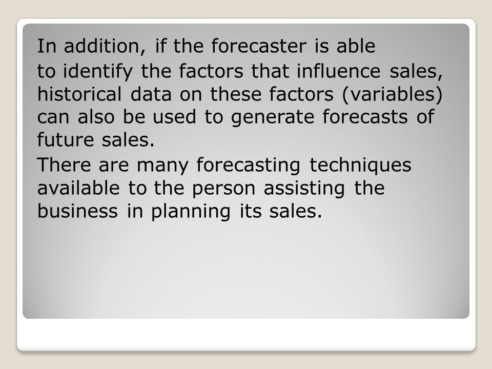 In addition, if the forecaster is able to identify the factors that influence sales, historical data on these factors (variables) can also be used to generate forecasts of future sales.