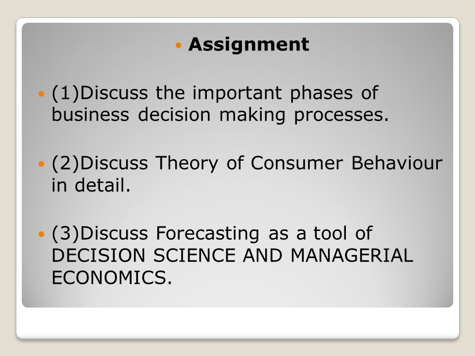 Assignment (1)Discuss the important phases of business decision making processes. (2)Discuss Theory of Consumer Behaviour in detail.