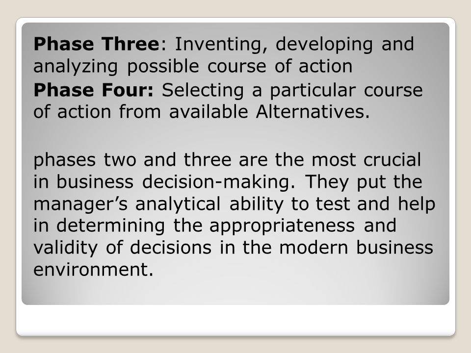 Phase Three: Inventing, developing and analyzing possible course of action Phase Four: Selecting a particular course of action from available Alternatives.