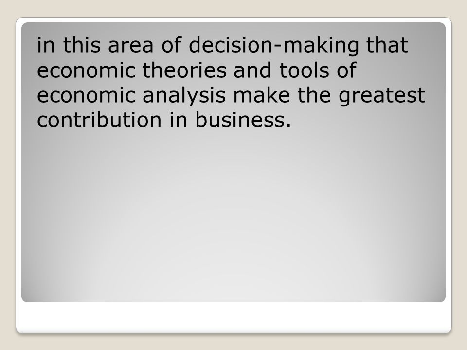 in this area of decision-making that economic theories and tools of economic analysis make the greatest contribution in business.