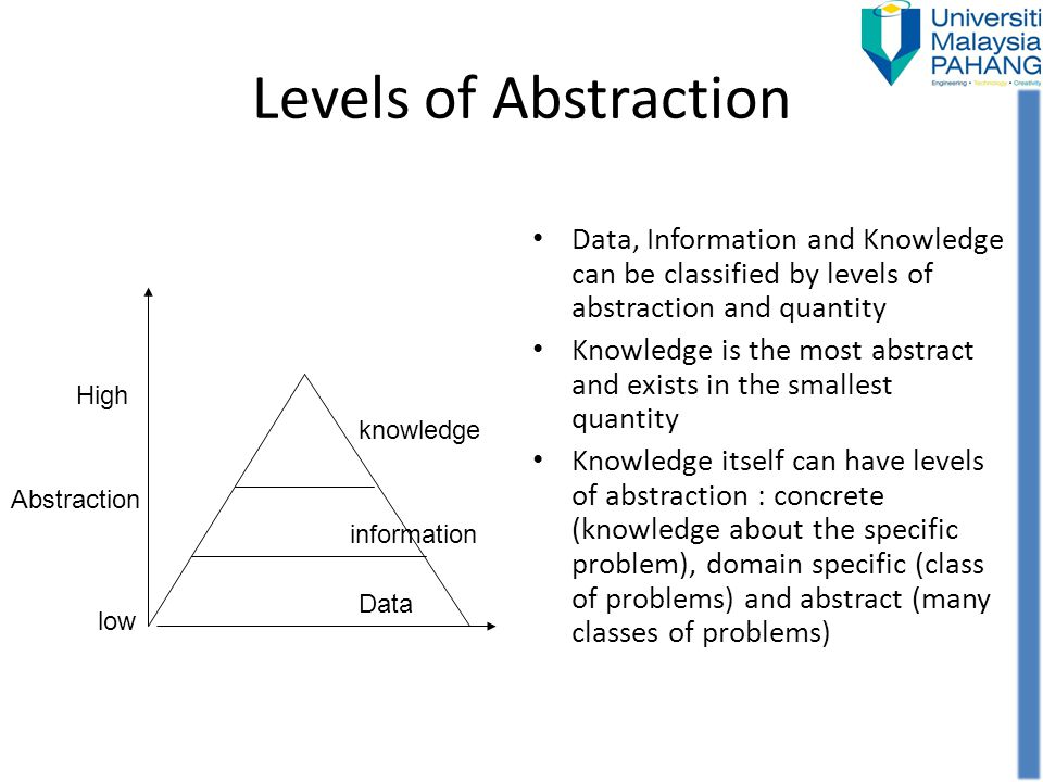 Levels of Abstraction Data, Information and Knowledge can be classified by levels of abstraction and quantity.