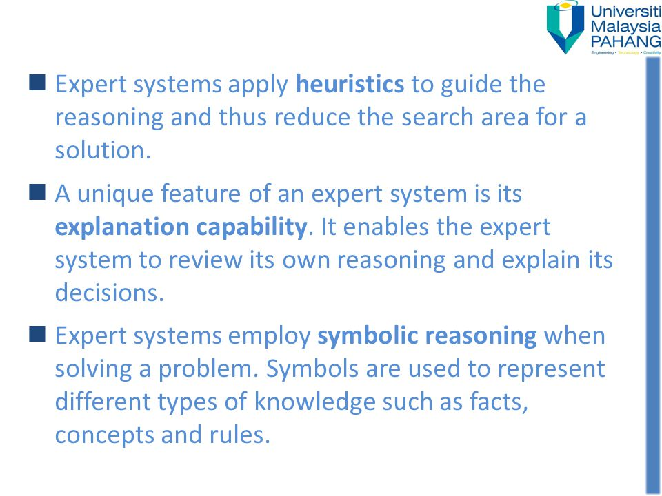 Expert systems apply heuristics to guide the reasoning and thus reduce the search area for a solution.