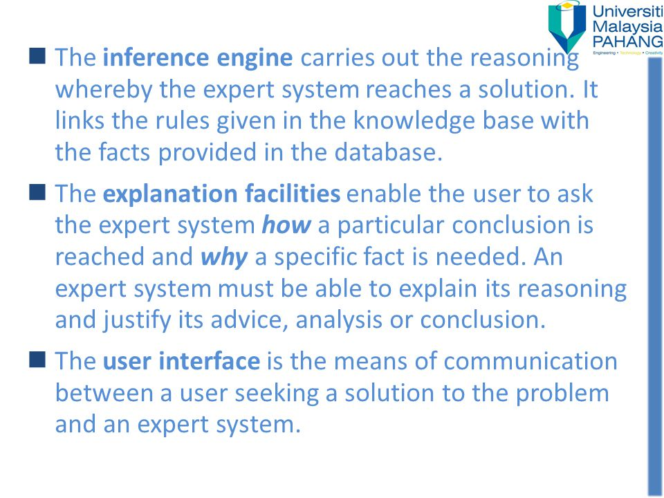 The inference engine carries out the reasoning whereby the expert system reaches a solution. It links the rules given in the knowledge base with the facts provided in the database.