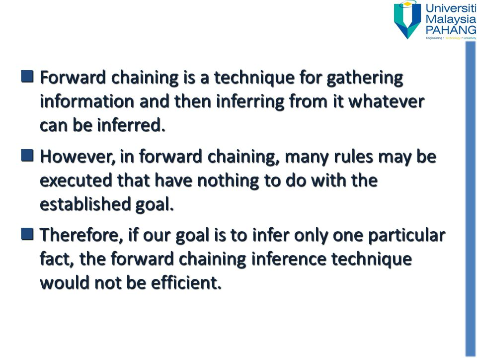 Forward chaining is a technique for gathering information and then inferring from it whatever can be inferred.