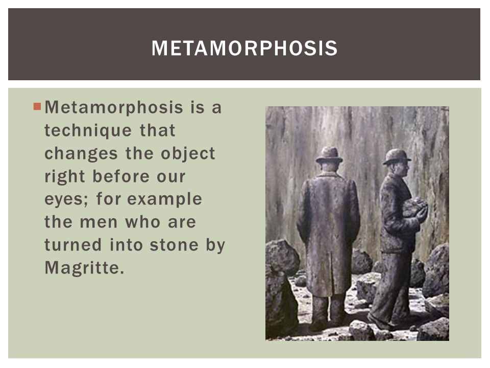 Metamorphosis Metamorphosis is a technique that changes the object right before our eyes; for example the men who are turned into stone by Magritte.