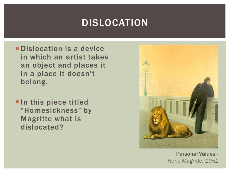 Dislocation Dislocation is a device in which an artist takes an object and places it in a place it doesn't belong.