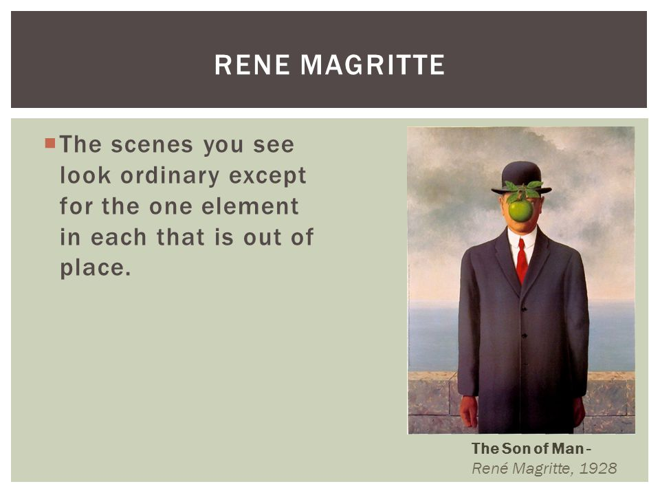 Rene Magritte The scenes you see look ordinary except for the one element in each that is out of place.