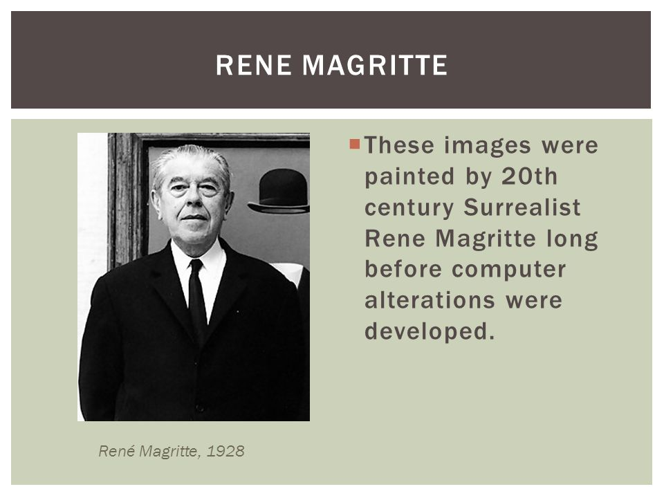 Rene magritte These images were painted by 20th century Surrealist Rene Magritte long before computer alterations were developed.