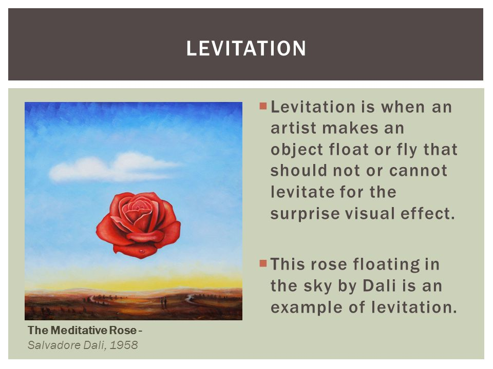 levitation Levitation is when an artist makes an object float or fly that should not or cannot levitate for the surprise visual effect.