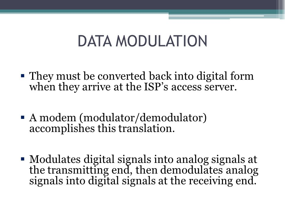 DATA MODULATION They must be converted back into digital form when they arrive at the ISP's access server.
