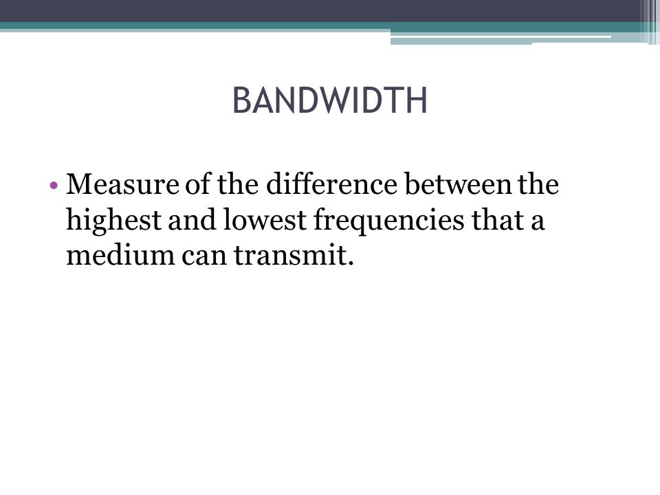 BANDWIDTH Measure of the difference between the highest and lowest frequencies that a medium can transmit.