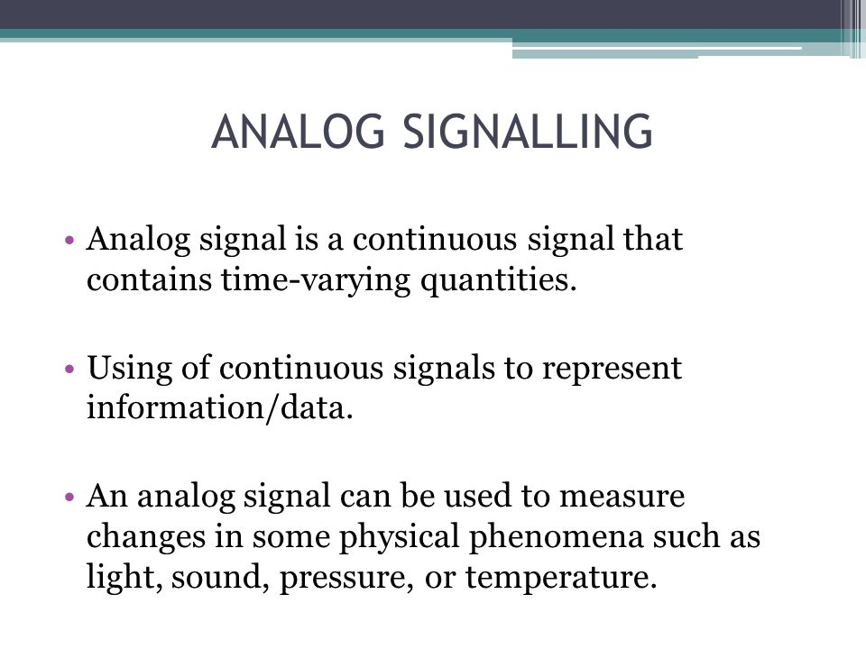 ANALOG SIGNALLING Analog signal is a continuous signal that contains time-varying quantities.
