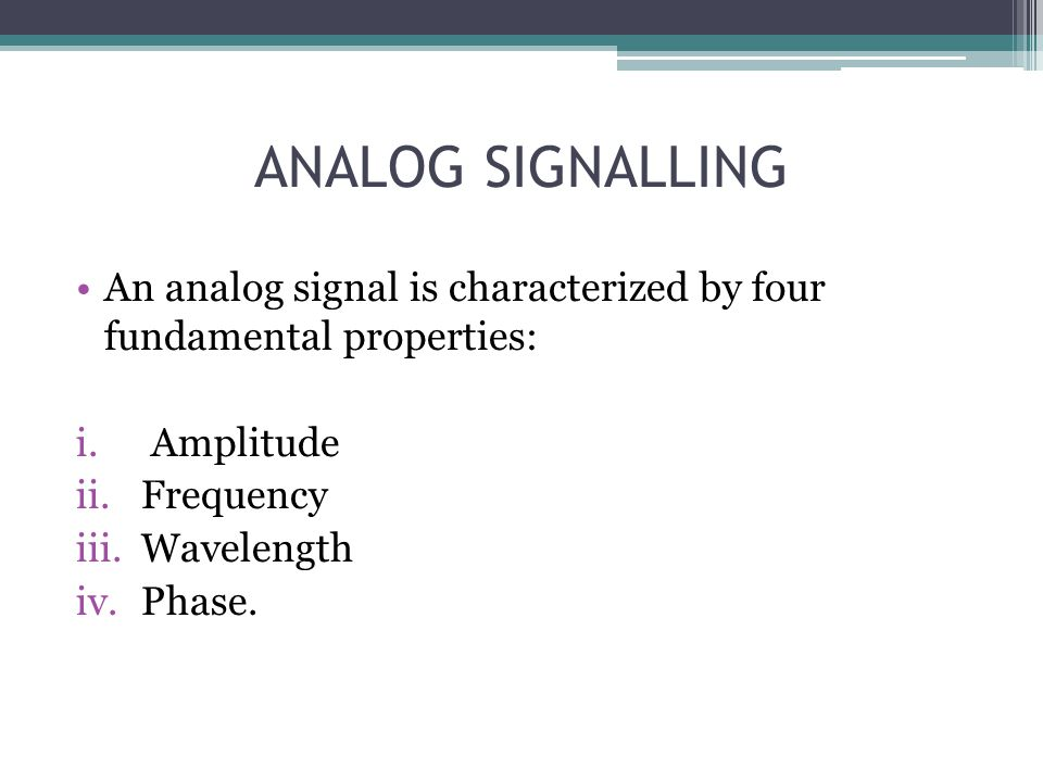 ANALOG SIGNALLING An analog signal is characterized by four fundamental properties: Amplitude. Frequency.