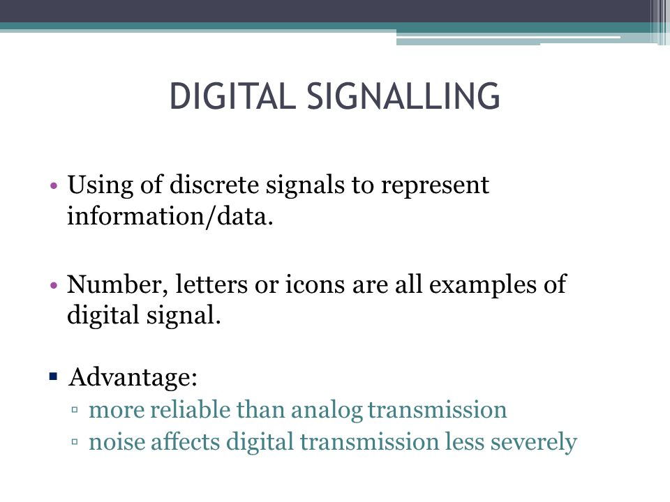DIGITAL SIGNALLING Using of discrete signals to represent information/data. Number, letters or icons are all examples of digital signal.