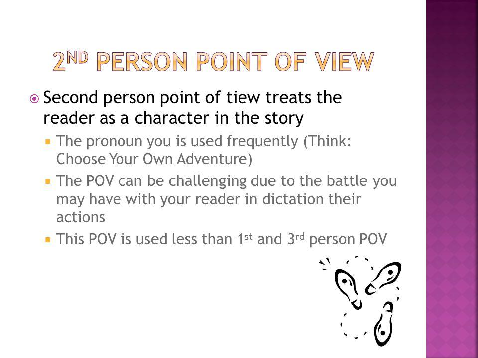 2nd person Point of View Second person point of tiew treats the reader as a character in the story.