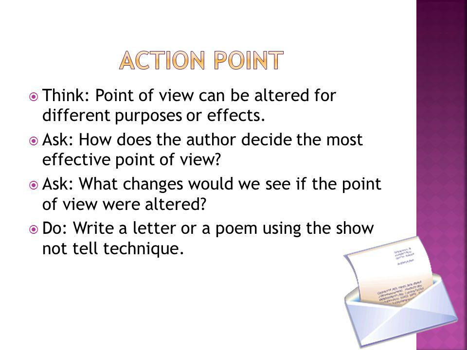 Action Point Think: Point of view can be altered for different purposes or effects.