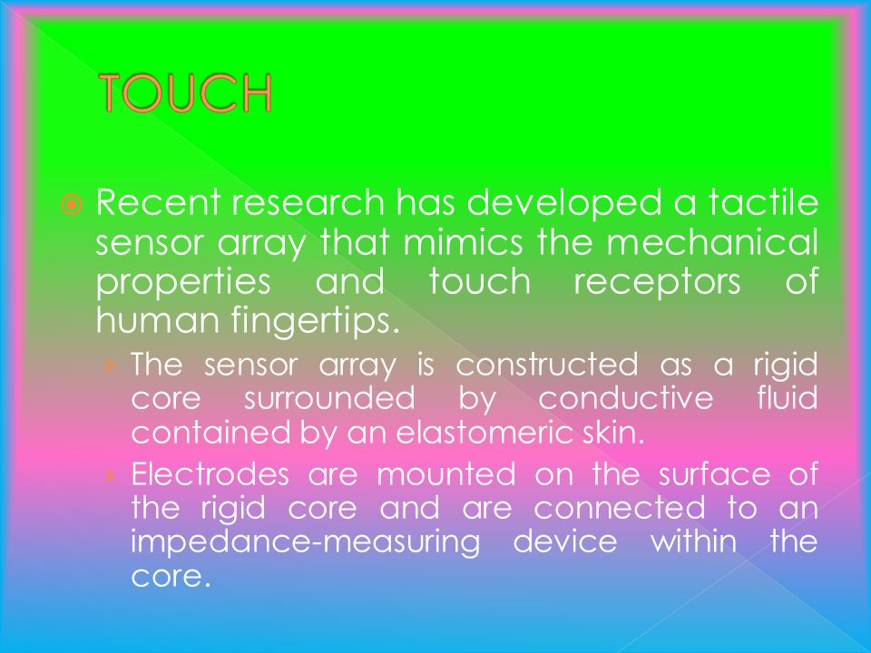 TOUCH Recent research has developed a tactile sensor array that mimics the mechanical properties and touch receptors of human fingertips.