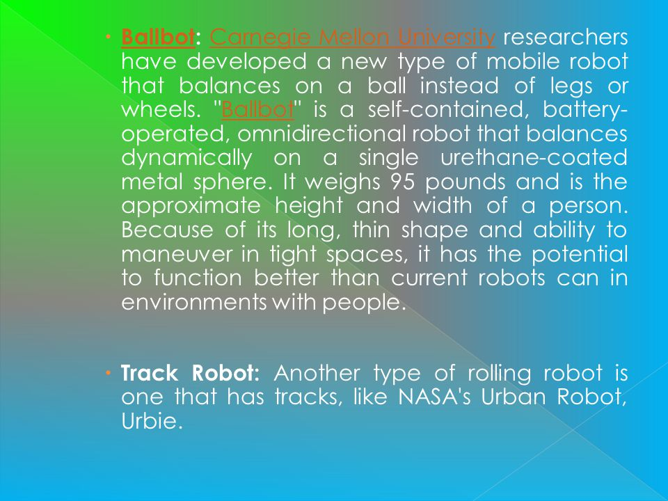 Ballbot: Carnegie Mellon University researchers have developed a new type of mobile robot that balances on a ball instead of legs or wheels. Ballbot is a self-contained, battery-operated, omnidirectional robot that balances dynamically on a single urethane-coated metal sphere. It weighs 95 pounds and is the approximate height and width of a person. Because of its long, thin shape and ability to maneuver in tight spaces, it has the potential to function better than current robots can in environments with people.