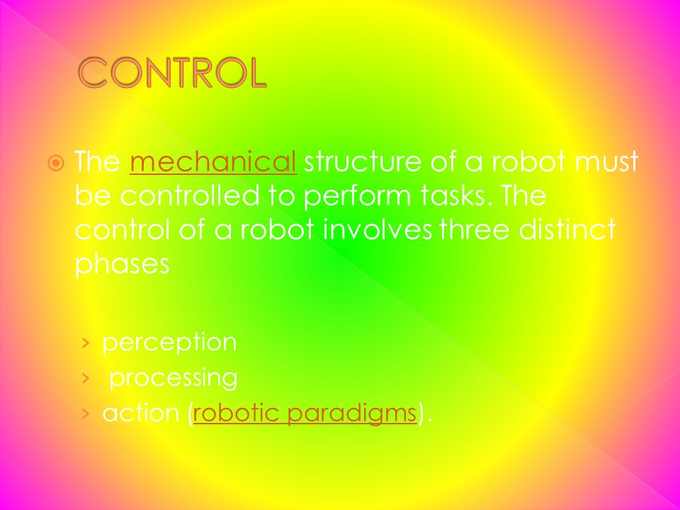 CONTROL The mechanical structure of a robot must be controlled to perform tasks. The control of a robot involves three distinct phases.