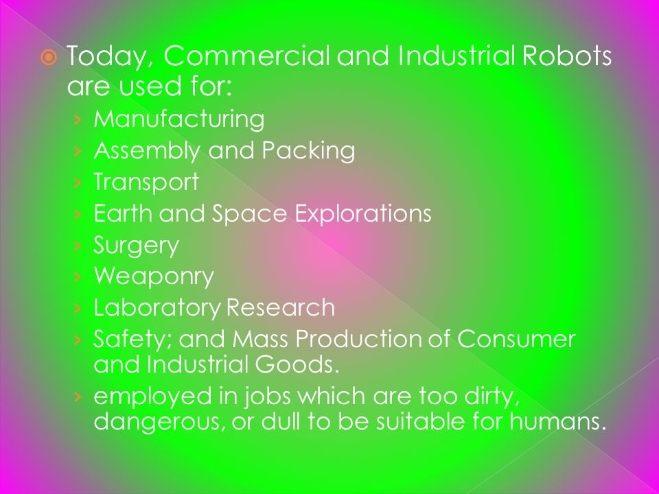 Today, Commercial and Industrial Robots are used for: