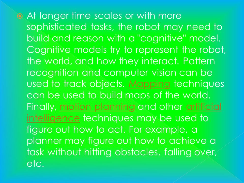 At longer time scales or with more sophisticated tasks, the robot may need to build and reason with a cognitive model.