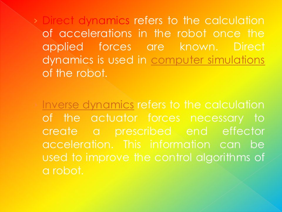 Direct dynamics refers to the calculation of accelerations in the robot once the applied forces are known. Direct dynamics is used in computer simulations of the robot.