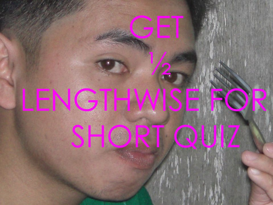 LENGTHWISE FOR A SHORT QUIZ