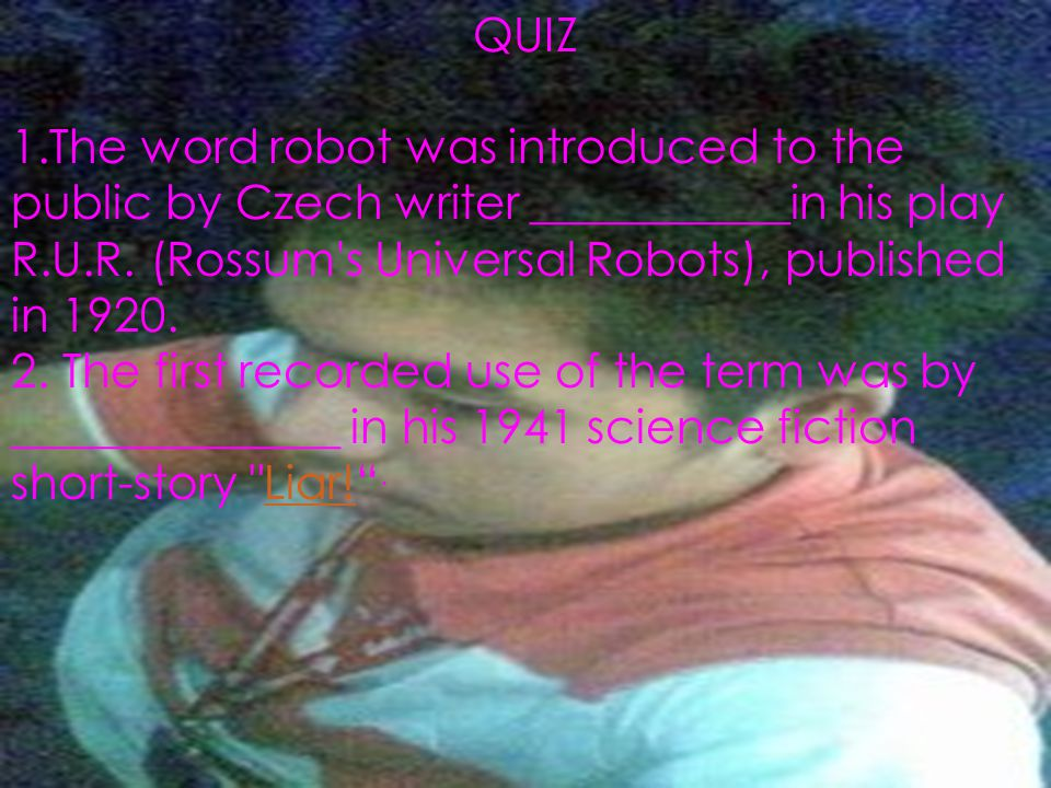 QUIZ 1.The word robot was introduced to the public by Czech writer ___________in his play R.U.R. (Rossum s Universal Robots), published in